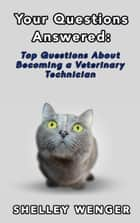 Your Questions Answered: Top Questions About Becoming a Veterinary Technician ebook by Shelley Wenger