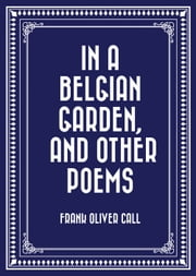 In a Belgian Garden, and Other Poems ebook by Frank Oliver Call