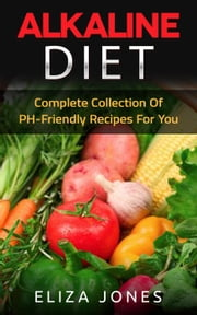 Alkaline Diet: Complete Collection Of PH-Friendly Recipes For You ebook by Eliza Jones