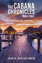 The Cabana Chronicles: Book Three Conversations About God ebook by John B. Bartholomew