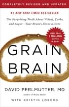 Grain Brain - The Surprising Truth about Wheat, Carbs, and Sugar--Your Brain's Silent Killers eBook by David Perlmutter, , Kristin Loberg