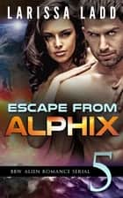 Escape from Alphix Part 5 - Escape from Alphix, #5 ebook by Larissa Ladd