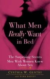 What Men Really Want In Bed: The Surprising Facts Men Wish Women Knew About Sex - The Surprising Facts Men Wish Women Knew About Sex ebook by Cynthia W Gentry