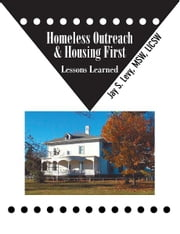 Homeless Outreach & Housing First - Lessons Learned ebook by Jay S. Levy