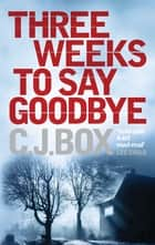 Three Weeks to Say Goodbye - From the winner of 2009's Edgar Award for Best Novel ebook by C. J. Box