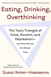 Eating, Drinking, Overthinking - The Toxic Triangle of Food, Alcohol, and Depression--and How Women Can Break Free ebook by Susan Nolen-Hoeksema
