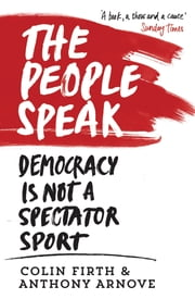 The People Speak: A History of Protest, Dissent and Rebellion - Democracy is not a Spectator Sport ebook by Colin Firth,Anthony Arnove,David Horspool