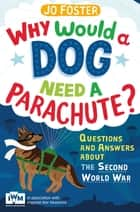 Why Would A Dog Need A Parachute? Questions and answers about the Second World War - Published in Association with Imperial War Museums ebook by Jo Foster