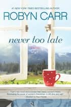 Never Too Late - A Novel ebook by Robyn Carr