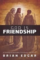 God Is Friendship: A Theology of Spirituality, Community, and Society ebook by Brian Edgar