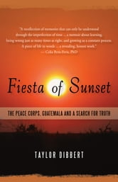 Fiesta of Sunset - The Peace Corps, Guatemala and a Search for Truth ebook by Taylor Dibbert