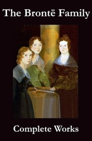 The Complete Works of the Brontë Family (Anne, Charlotte, Emily, Branwell and Patrick Brontë) ebook by Emily Brontë,Charlotte Brontë,Anne Brontë,Branwell Brontë,Patrick Brontë