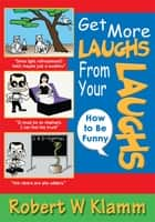 GET MORE LAUGHS FROM YOUR LAUGHS ebook by Robert W Klamm