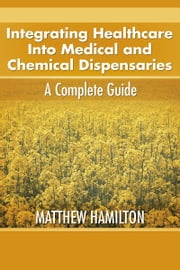Integrating Healthcare Into Medical and Chemical Dispensaries - A Complete Guide ebook by Matthew Hamilton