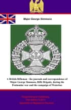 A British Rifleman - the Journals and Correspondence of Major George Simmons, Rifle Brigade, during the Peninsular war and the campaign of Waterloo ebook by Pickle Partners Publishing,Major George Simmons,Lt.-Colonel Willoughby Cole Verner