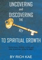 UNCOVERING and DISCOVERING THE KEY TO SPIRITUAL GROWTH ebook by RICH KAE