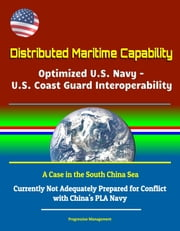 Distributed Maritime Capability: Optimized U.S. Navy - U.S. Coast Guard Interoperability, A Case in the South China Sea - Currently Not Adequately Prepared for Conflict with China\