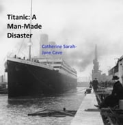 Titanic: A Man-Made Disaster ebook by Catherine Sarah-Jane Cave