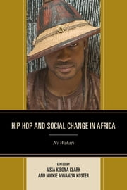 Hip Hop and Social Change in Africa - Ni Wakati ebook by Msia Kibona Clark, Mickie Mwanzia Koster, Shaheen Ariefdien,...