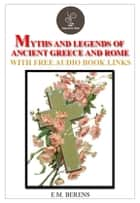 The myths and legends of ancient Greece and Rome (FREE Audiobook Included!) ebook by E.M. Berens