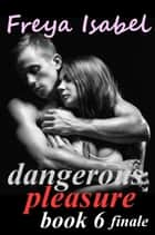 Dangerous Pleasure Book 6 finale - Dangerous Pleasure, #6 ebook by Freya Isabel