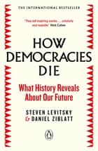 How Democracies Die - The International Bestseller: What History Reveals About Our Future ebook by Steven Levitsky, Daniel Ziblatt