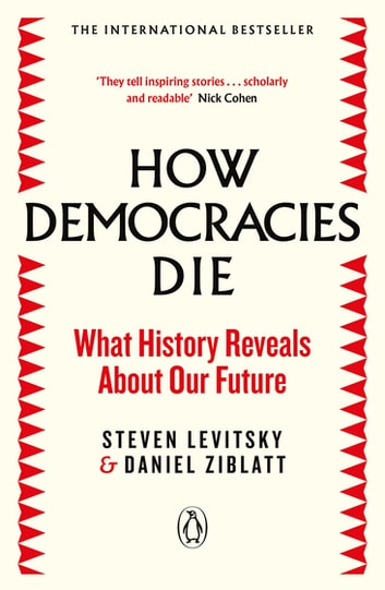 How Democracies Die - The International Bestseller: What History Reveals About Our Future ebook by Steven Levitsky,Daniel Ziblatt