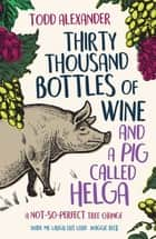 Thirty Thousand Bottles of Wine and a Pig Called Helga - A not-so-perfect tree change ebook by