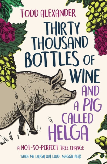 Thirty Thousand Bottles of Wine and a Pig Called Helga - A not-so-perfect tree change ebook by Todd Alexander
