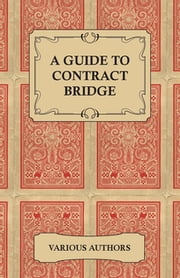 A Guide to Contract Bridge - A Collection of Historical Books and Articles on the Rules and Tactics of Contract Bridge ebook by Various