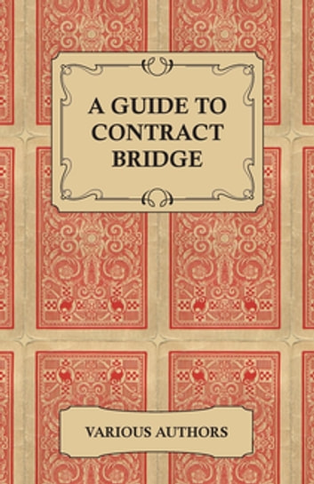 A Guide to Contract Bridge - A Collection of Historical Books and Articles on the Rules and Tactics of Contract Bridge ebook by Various Authors
