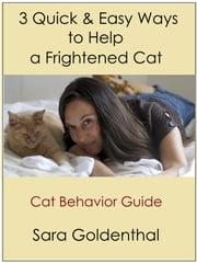 3 Quick & Easy Ways to Help a Frightened Cat: A Cat Behavior Guide ebook by Sara Goldenthal
