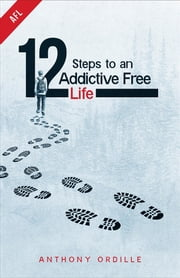 12 Steps to an Addictive Free Life ebook by Anthony Ordille