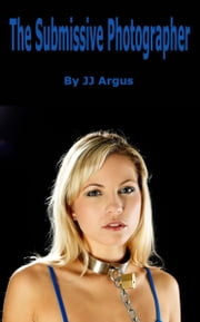 The Submissive Photographer ebook by JJ Argus
