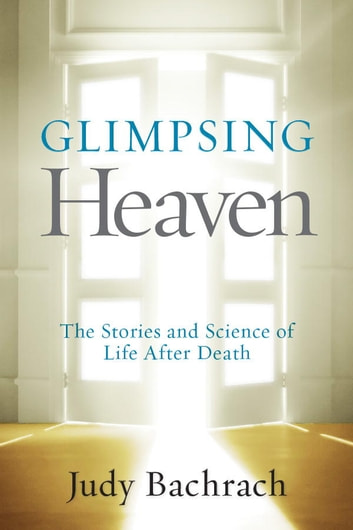 Glimpsing Heaven - The Stories and Science of Life After Death ebook by Judy Bachrach