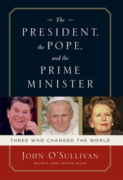 The President, the Pope, And the Prime Minister - Three Who Changed the World ebook by John O'Sullivan