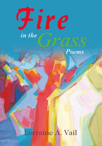 Fire in the Grass - Poems ebook by Lorraine A. Vail