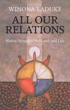 All Our Relations - Native Struggles for Land and Life ebook by Winona LaDuke