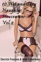 10 Hot and Sexy Naught Housewife Stories Explicit XXX Erotica Vol 2 ebooks by Derrick Frances, Abbi Chambers