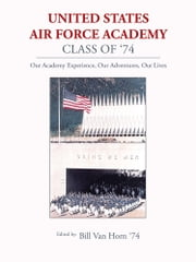 United States Air Force Academy Class of '74 - Our Academy Experience, Our Adventures, Our Lives ebook by Bill Van Horn