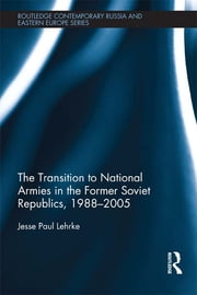 The Transition to National Armies in the Former Soviet Republics, 1988-2005 ebook by Jesse Paul Lehrke