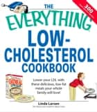 The Everything Low-Cholesterol Cookbook - Keep you heart healthy with 300 delicious low-fat, low-carb recipes ebook by Linda Larsen