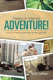 Damn, it was an ADVENTURE! - A slice of the life and times of one lucky guy ebook by Rick LeKen