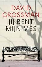 Jij bent mijn mes ebook by David Grossman, Shulamith Bamberger