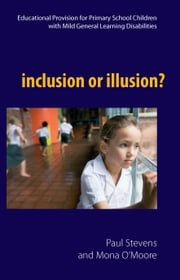Inclusion or Illusion: Educational Provision for Primary School Children with Mild General Learning Disabilities ebook by Paul Stevens,Mona O'Moore