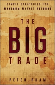 The Big Trade - Simple Strategies for Maximum Market Returns ebook by Peter Pham