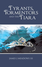 Tyrants, Tormentors and the Tiara ebook by James J Meadows III