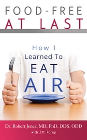 Food-Free at Last: How I Learned to Eat Air ebook by J.M. Porup