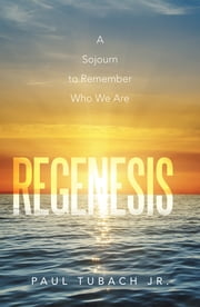Regenesis - A Sojourn to Remember Who We Are ebook by Paul Tubach Jr.