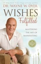 Wishes Fulfilled - Mastering the Art of Manifesting ebook by Dr. Wayne W. Dyer